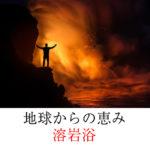 地球の恵み溶岩浴